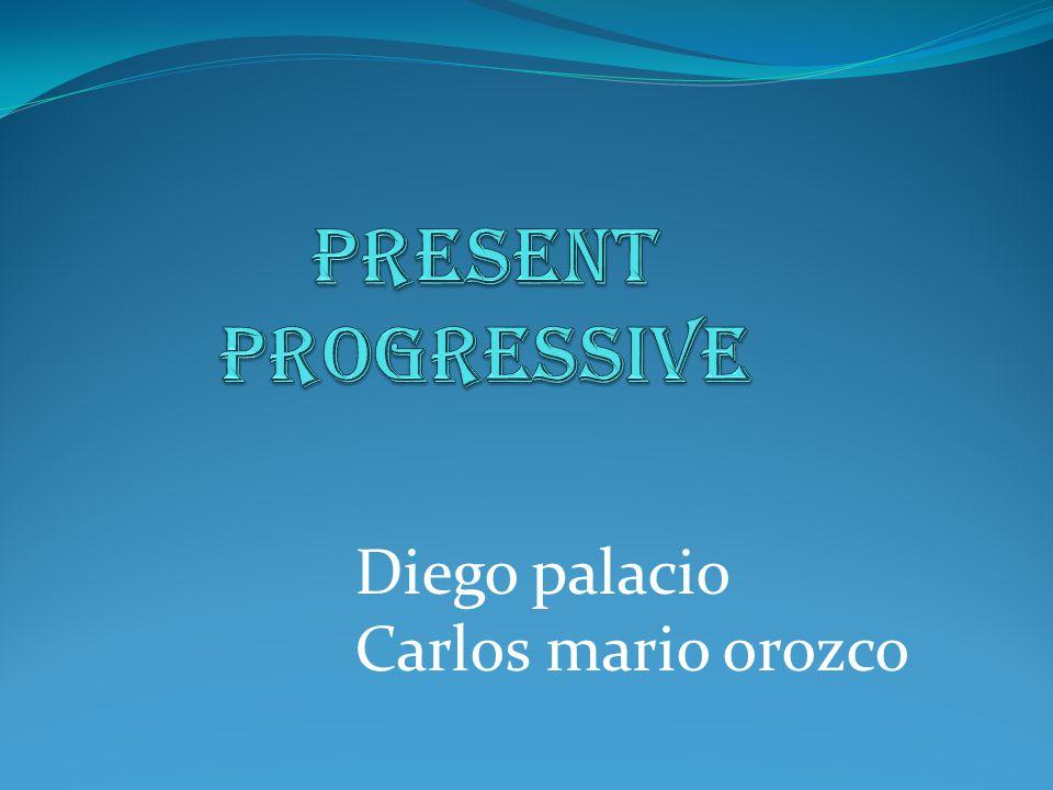 PRESENT PROGRESSIVE Diego palacio Carlos mario orozco