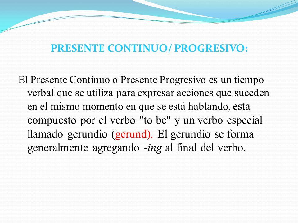 PRESENTE CONTINUO/ PROGRESIVO: El Presente Continuo o Presente Progresivo es un tiempo verbal que se utiliza para expresar acciones que suceden en el mismo momento en que se está hablando, esta compuesto por el verbo to be y un verbo especial llamado gerundio (gerund).