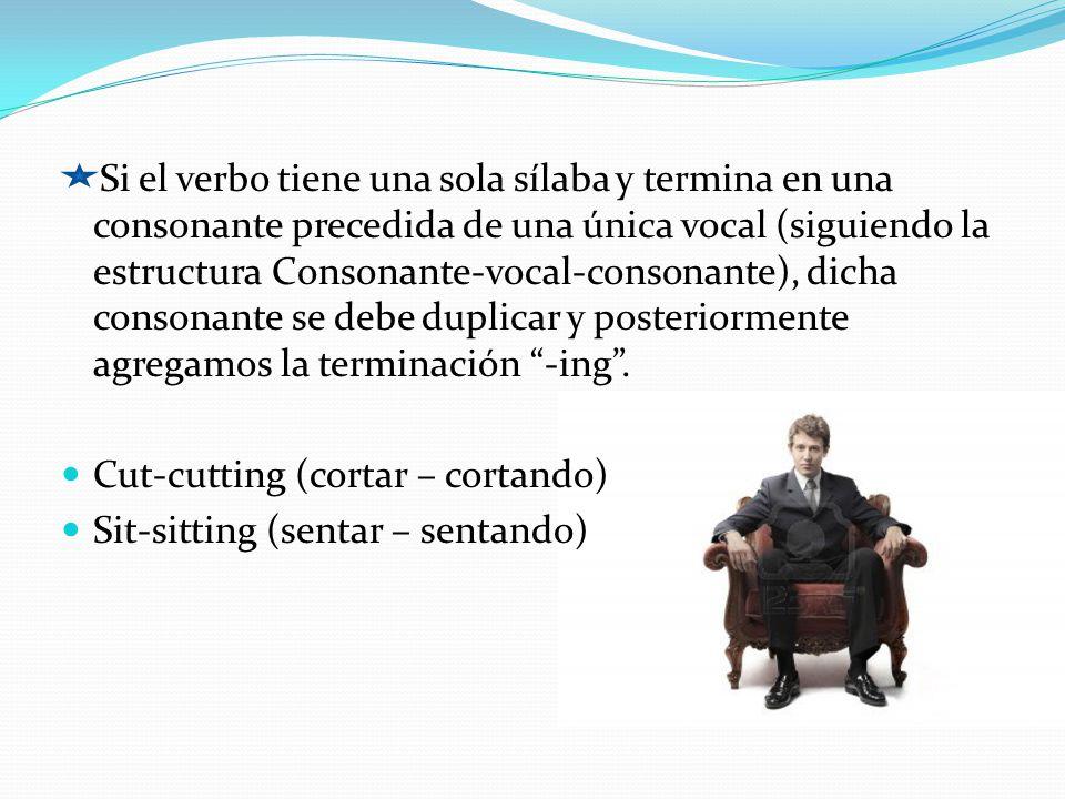 Si el verbo tiene una sola sílaba y termina en una consonante precedida de una única vocal (siguiendo la estructura Consonante-vocal-consonante), dicha consonante se debe duplicar y posteriormente agregamos la terminación -ing .