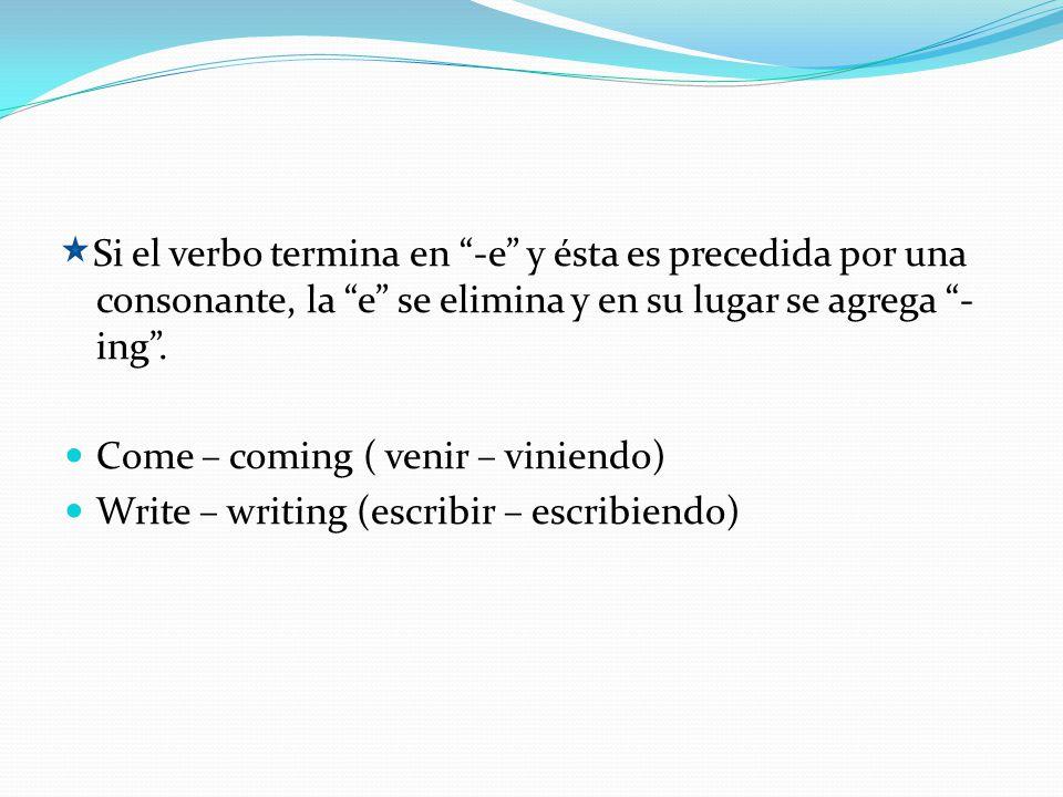 Si el verbo termina en -e y ésta es precedida por una consonante, la e se elimina y en su lugar se agrega -ing .