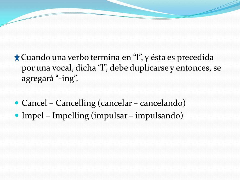 Cuando una verbo termina en l , y ésta es precedida por una vocal, dicha l , debe duplicarse y entonces, se agregará -ing .