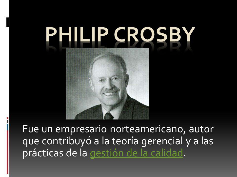 Philip Crosby Fue un empresario norteamericano, autor que contribuyó a la teoría gerencial y a las prácticas de la gestión de la calidad.