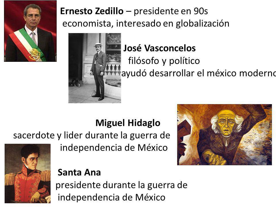 Ernesto Zedillo – presidente en 90s economista, interesado en globalización José Vasconcelos filósofo y político ayudó desarrollar el méxico moderno Miguel Hidaglo sacerdote y lider durante la guerra de independencia de México Santa Ana presidente durante la guerra de independencia de México