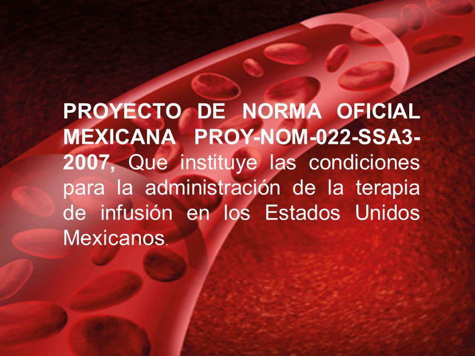 PROYECTO DE NORMA OFICIAL MEXICANA PROY-NOM-022-SSA3-2007, Que instituye las condiciones para la administración de la terapia de infusión en los Estados Unidos Mexicanos.