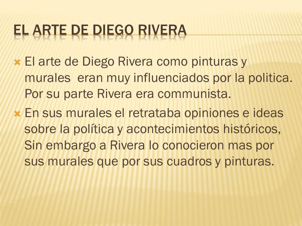 El Arte de diego rivera El arte de Diego Rivera como pinturas y murales eran muy influenciados por la politica. Por su parte Rivera era communista.
