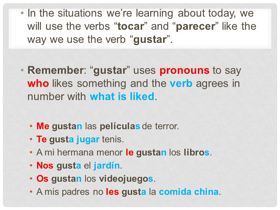 In the situations we're learning about today, we will use the verbs tocar and parecer like the way we use the verb gustar .