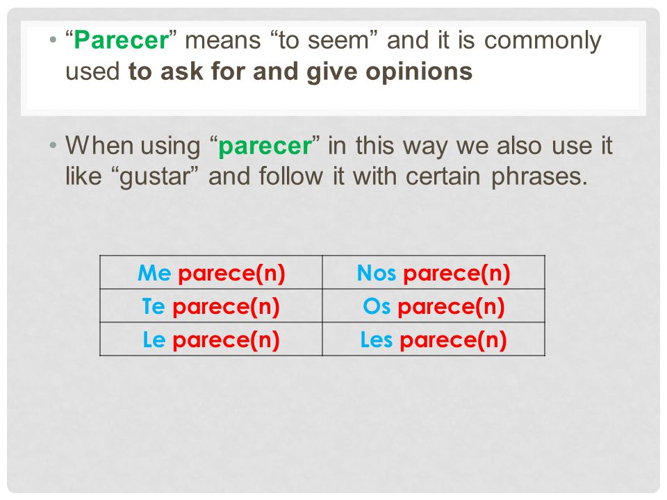 Parecer means to seem and it is commonly used to ask for and give opinions