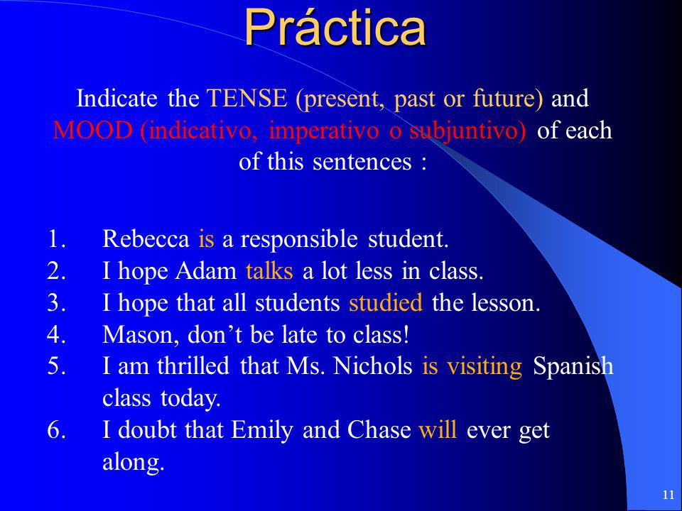 Práctica Indicate the TENSE (present, past or future) and MOOD (indicativo, imperativo o subjuntivo) of each of this sentences :