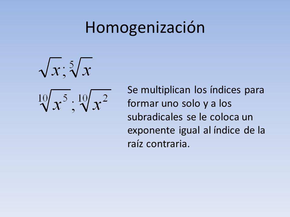 Homogenización Se multiplican los índices para formar uno solo y a los subradicales se le coloca un exponente igual al índice de la raíz contraria.