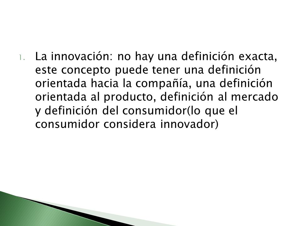 La innovación: no hay una definición exacta, este concepto puede tener una definición orientada hacia la compañía, una definición orientada al producto, definición al mercado y definición del consumidor(lo que el consumidor considera innovador)