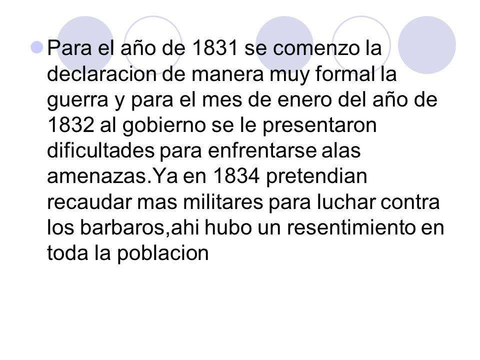 Para el año de 1831 se comenzo la declaracion de manera muy formal la guerra y para el mes de enero del año de 1832 al gobierno se le presentaron dificultades para enfrentarse alas amenazas.Ya en 1834 pretendian recaudar mas militares para luchar contra los barbaros,ahi hubo un resentimiento en toda la poblacion