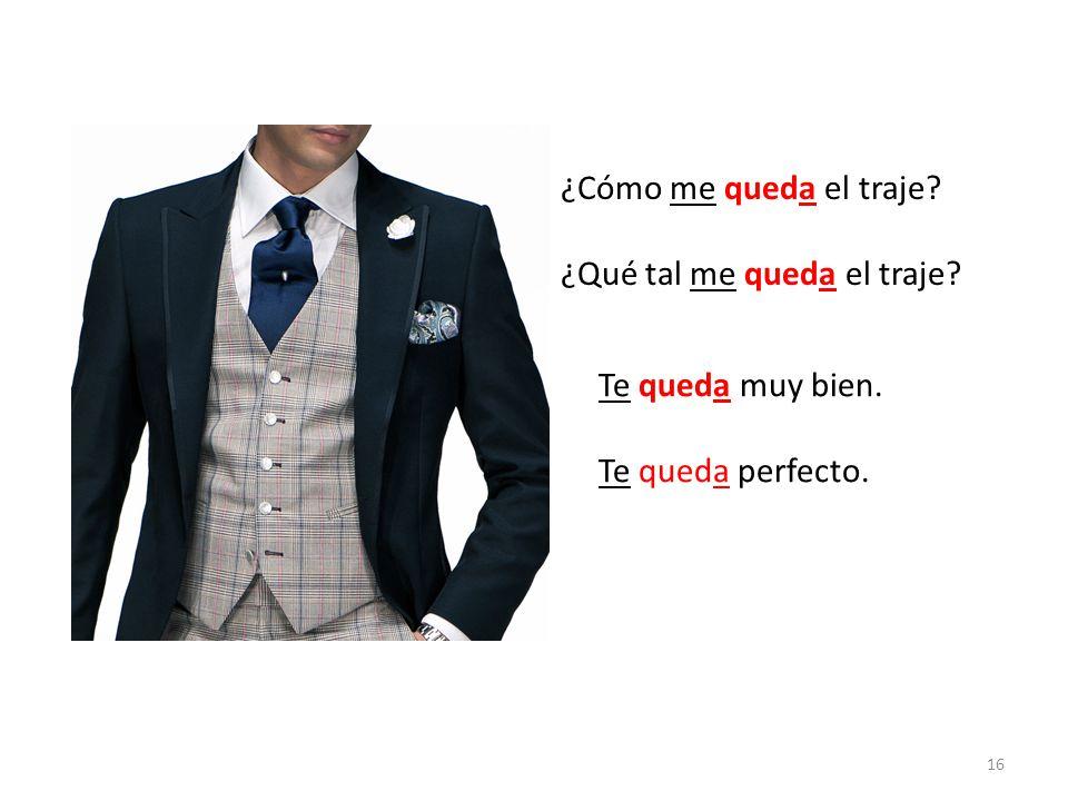 ¿Cómo me queda el traje ¿Qué tal me queda el traje Te queda muy bien. Te queda perfecto.
