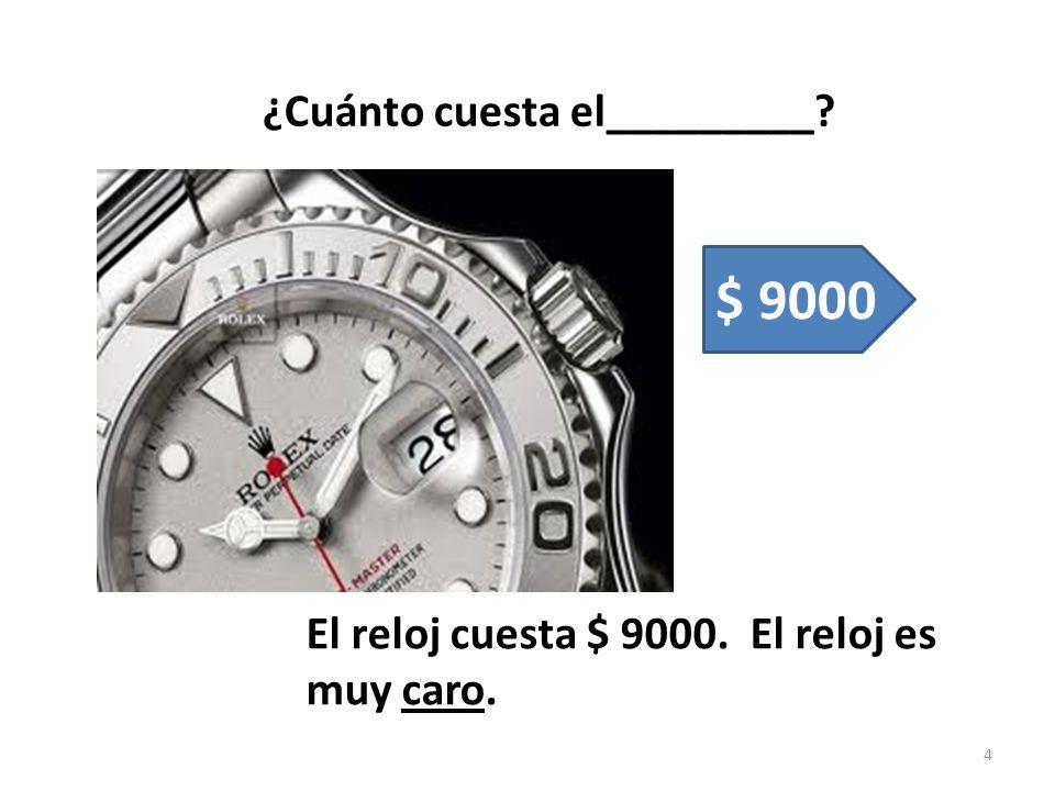 $ 9000 ¿Cuánto cuesta el_________ El reloj cuesta $ 9000. El reloj es