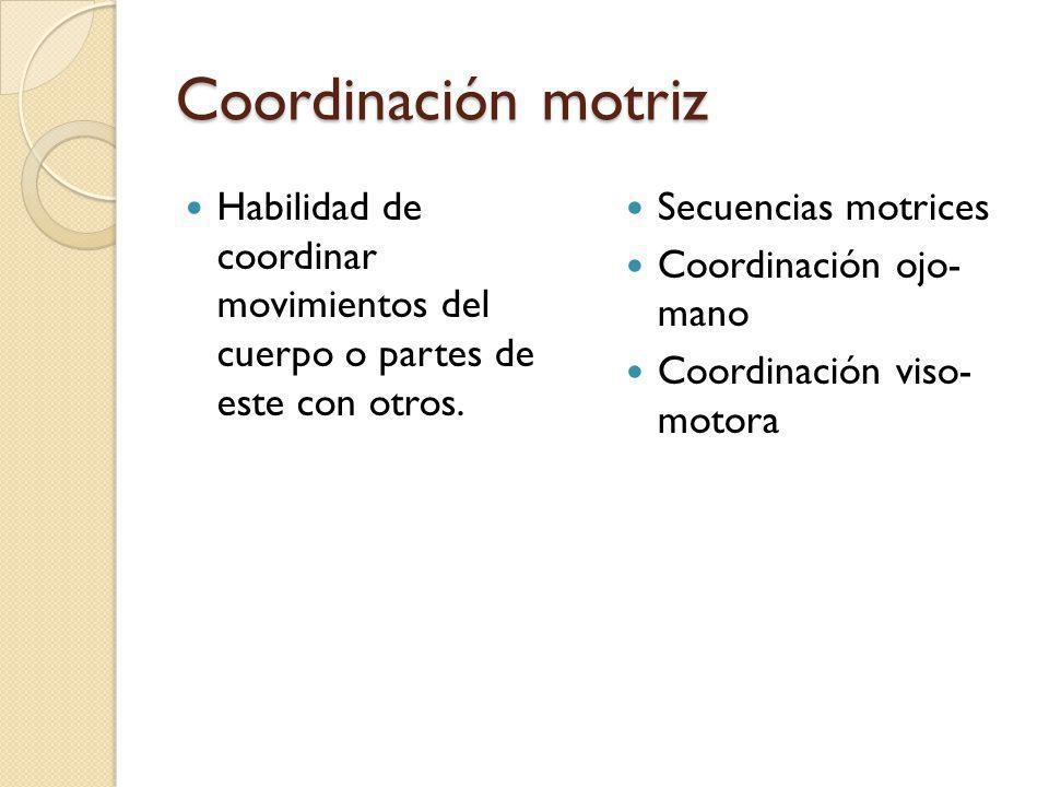 Coordinación motriz Habilidad de coordinar movimientos del cuerpo o partes de este con otros. Secuencias motrices.