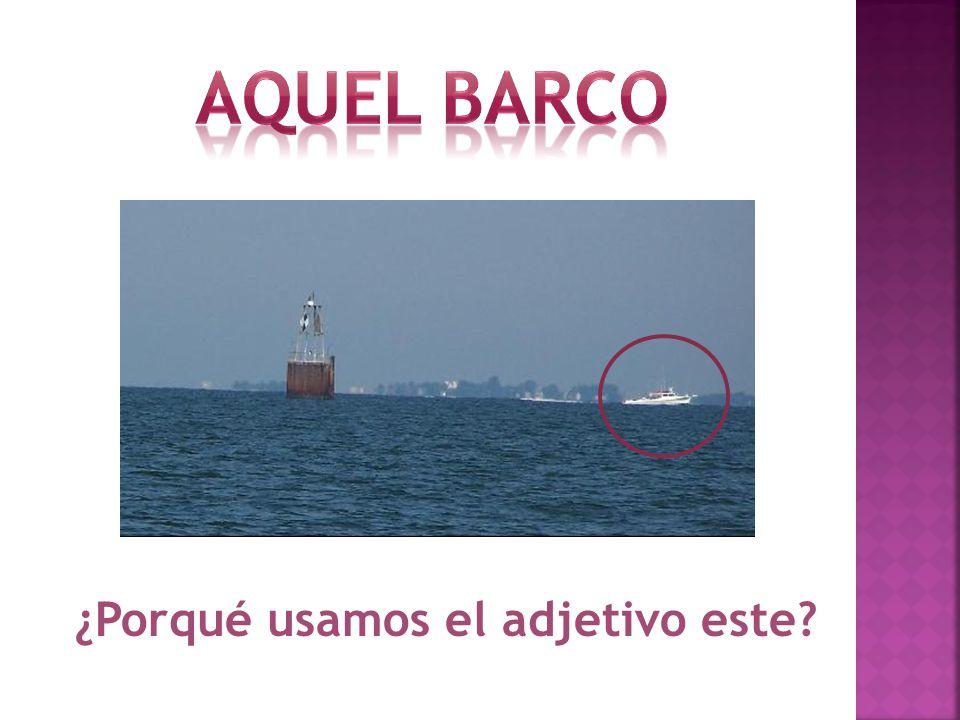 Aquel barco ¿Porqué usamos el adjetivo este