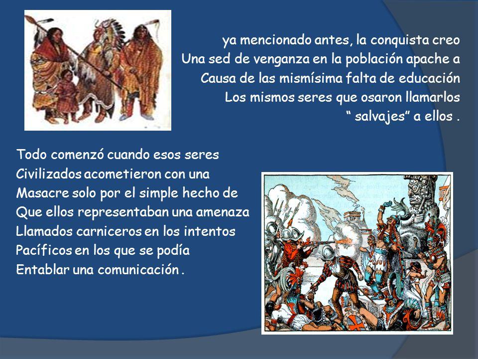 ya mencionado antes, la conquista creo Una sed de venganza en la población apache a Causa de las mismísima falta de educación Los mismos seres que osaron llamarlos salvajes a ellos .
