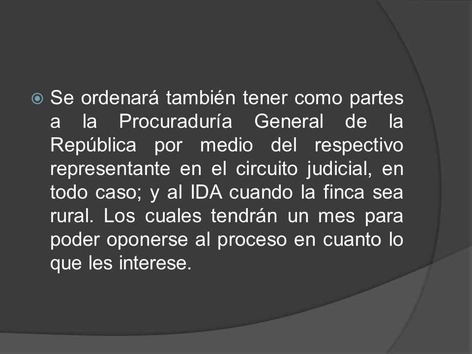 Se ordenará también tener como partes a la Procuraduría General de la República por medio del respectivo representante en el circuito judicial, en todo caso; y al IDA cuando la finca sea rural.