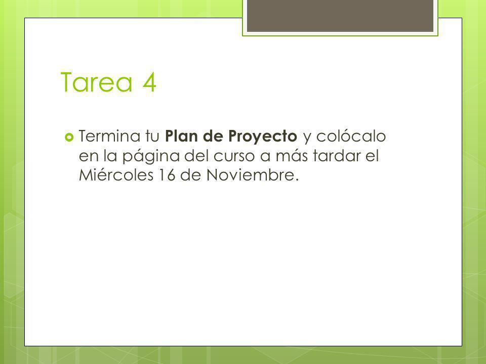 Tarea 4 Termina tu Plan de Proyecto y colócalo en la página del curso a más tardar el Miércoles 16 de Noviembre.