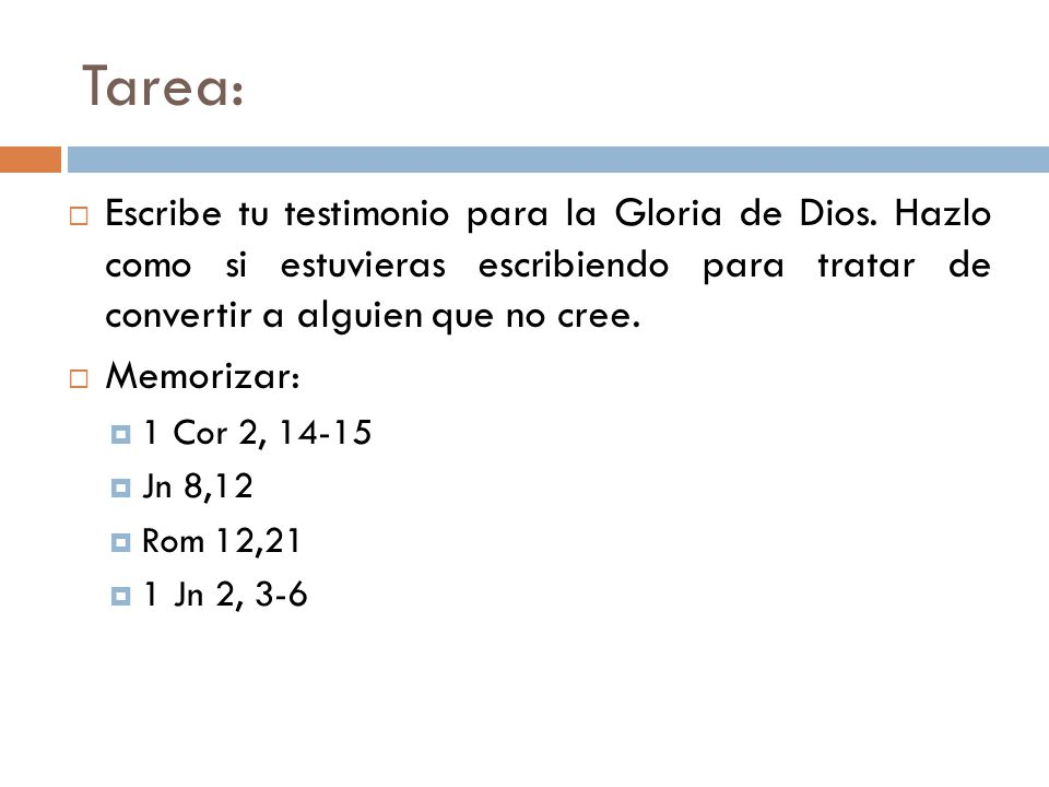 Tarea: Escribe tu testimonio para la Gloria de Dios. Hazlo como si estuvieras escribiendo para tratar de convertir a alguien que no cree.