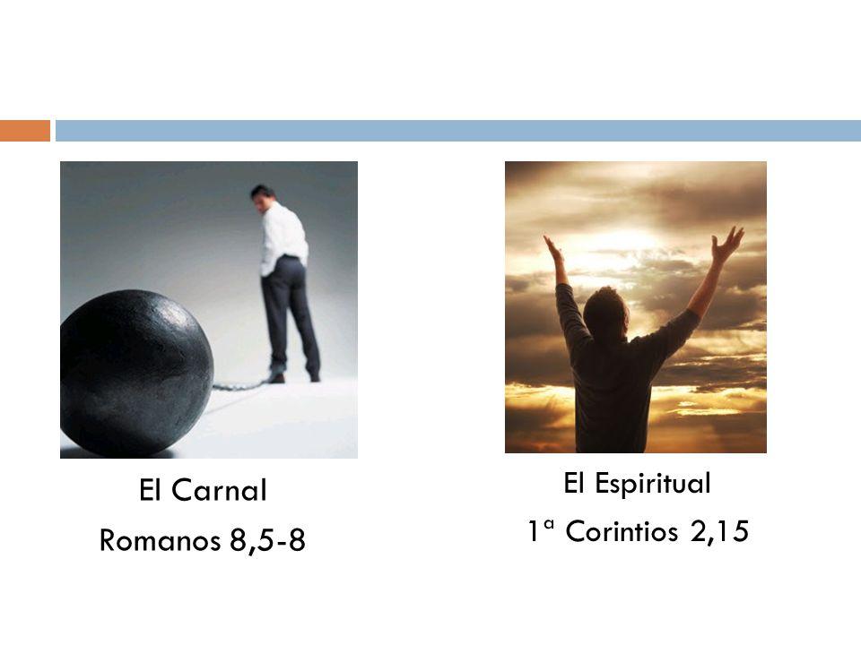 El Espiritual 1ª Corintios 2,15 El Carnal Romanos 8,5-8