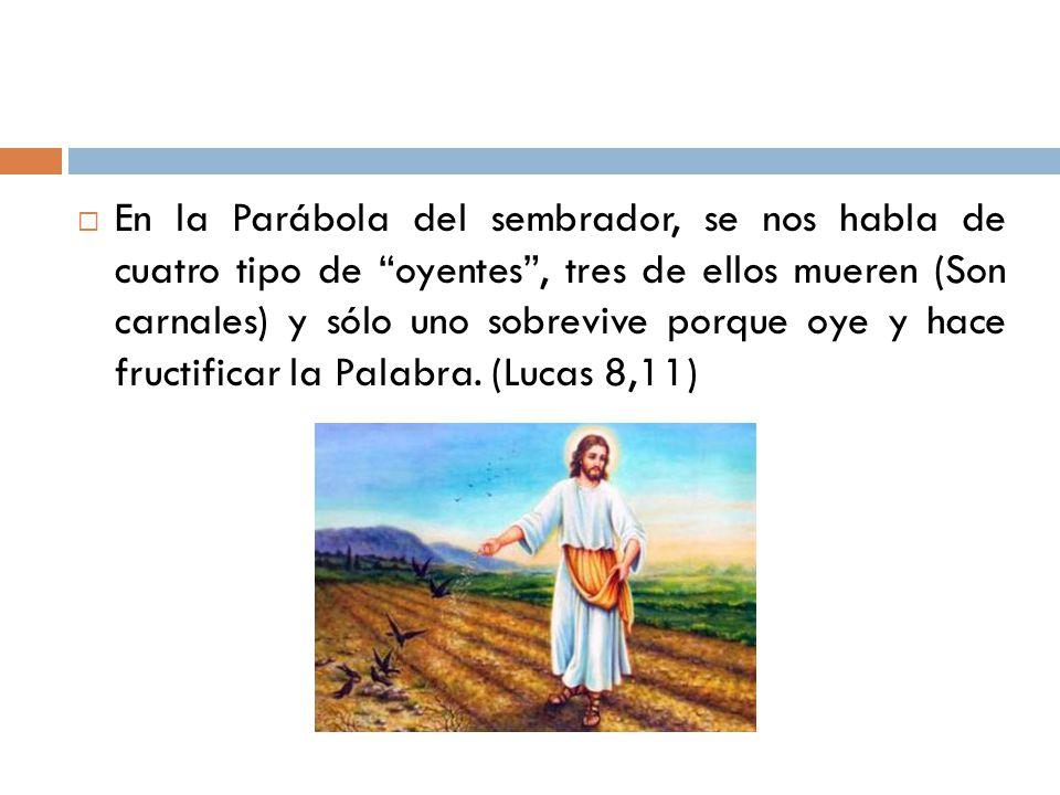 En la Parábola del sembrador, se nos habla de cuatro tipo de oyentes , tres de ellos mueren (Son carnales) y sólo uno sobrevive porque oye y hace fructificar la Palabra.