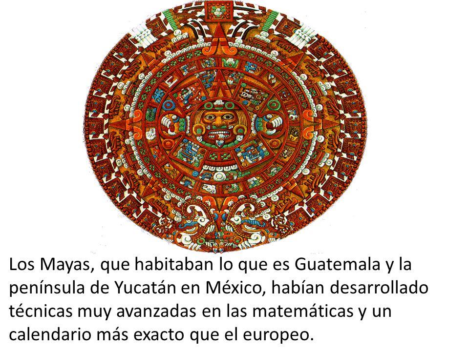 Los Mayas, que habitaban lo que es Guatemala y la península de Yucatán en México, habían desarrollado técnicas muy avanzadas en las matemáticas y un calendario más exacto que el europeo.
