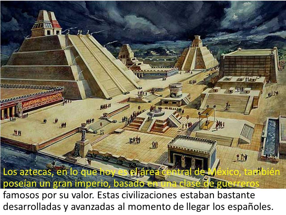 Los aztecas, en lo que hoy es el área central de México, también poseían un gran imperio, basado en una clase de guerreros famosos por su valor.