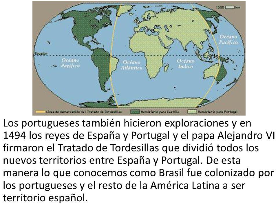 Los portugueses también hicieron exploraciones y en 1494 los reyes de España y Portugal y el papa Alejandro VI firmaron el Tratado de Tordesillas que dividió todos los nuevos territorios entre España y Portugal.
