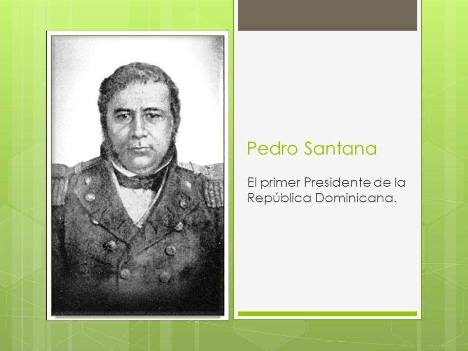 Pedro Santana El primer Presidente de la República Dominicana.