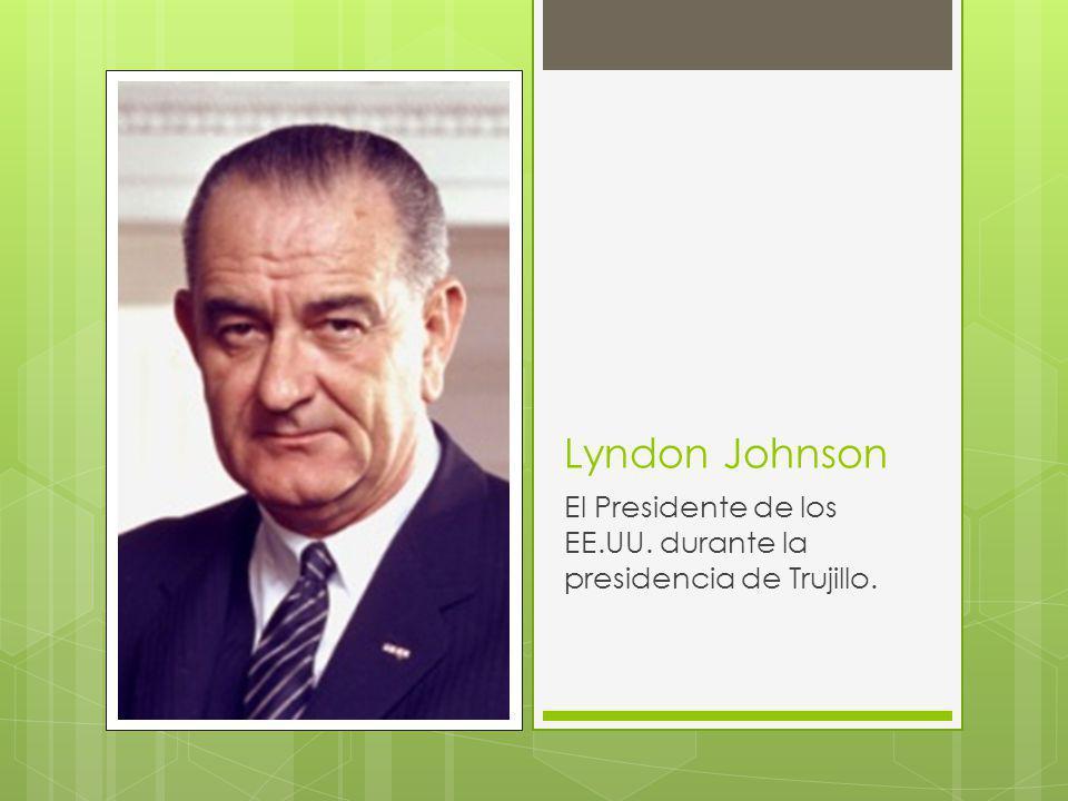 Lyndon Johnson El Presidente de los EE.UU. durante la presidencia de Trujillo.