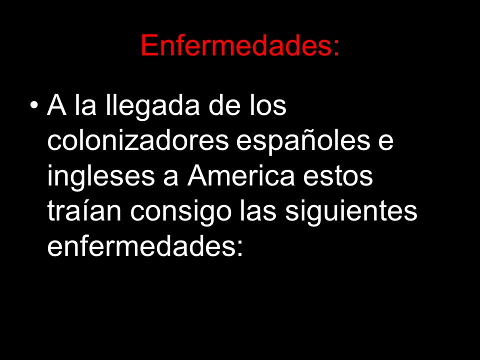 Enfermedades: A la llegada de los colonizadores españoles e ingleses a America estos traían consigo las siguientes enfermedades:
