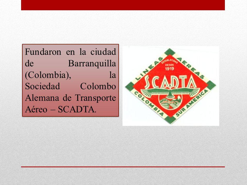 Fundaron en la ciudad de Barranquilla (Colombia), la Sociedad Colombo Alemana de Transporte Aéreo – SCADTA.