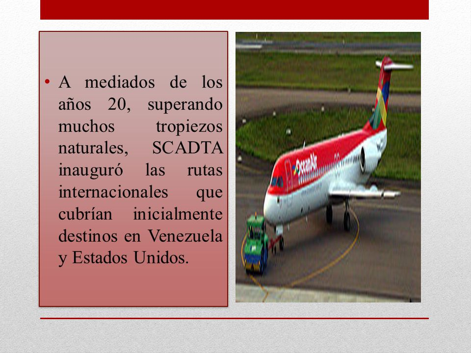 A mediados de los años 20, superando muchos tropiezos naturales, SCADTA inauguró las rutas internacionales que cubrían inicialmente destinos en Venezuela y Estados Unidos.