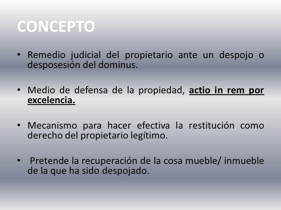 CONCEPTO Remedio judicial del propietario ante un despojo o desposesión del dominus. Medio de defensa de la propiedad, actio in rem por excelencia.