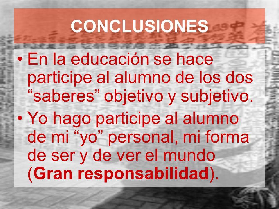 CONCLUSIONES En la educación se hace participe al alumno de los dos saberes objetivo y subjetivo.