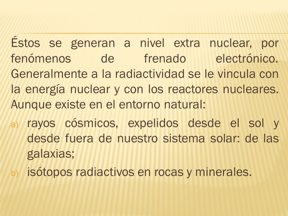Éstos se generan a nivel extra nuclear, por fenómenos de frenado electrónico. Generalmente a la radiactividad se le vincula con la energía nuclear y con los reactores nucleares. Aunque existe en el entorno natural: