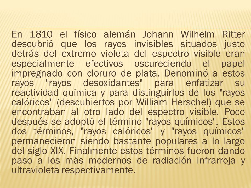 En 1810 el físico alemán Johann Wilhelm Ritter descubrió que los rayos invisibles situados justo detrás del extremo violeta del espectro visible eran especialmente efectivos oscureciendo el papel impregnado con cloruro de plata.