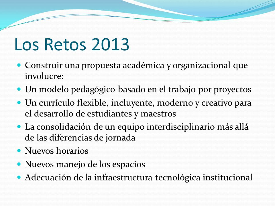 Los Retos 2013 Construir una propuesta académica y organizacional que involucre: Un modelo pedagógico basado en el trabajo por proyectos.