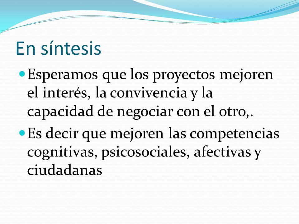 En síntesis Esperamos que los proyectos mejoren el interés, la convivencia y la capacidad de negociar con el otro,.
