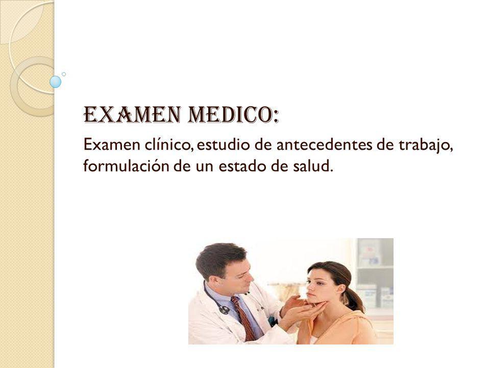Examen medico: Examen clínico, estudio de antecedentes de trabajo, formulación de un estado de salud.