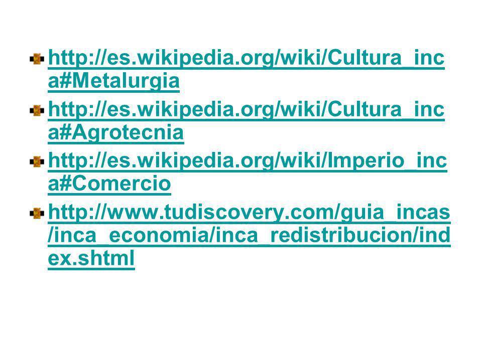 http://es.wikipedia.org/wiki/Cultura_inca#Metalurgia http://es.wikipedia.org/wiki/Cultura_inca#Agrotecnia.