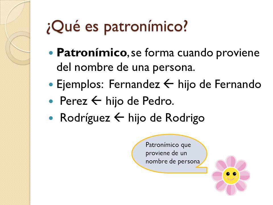 ¿Qué es patronímico Patronímico, se forma cuando proviene del nombre de una persona. Ejemplos: Fernandez  hijo de Fernando.
