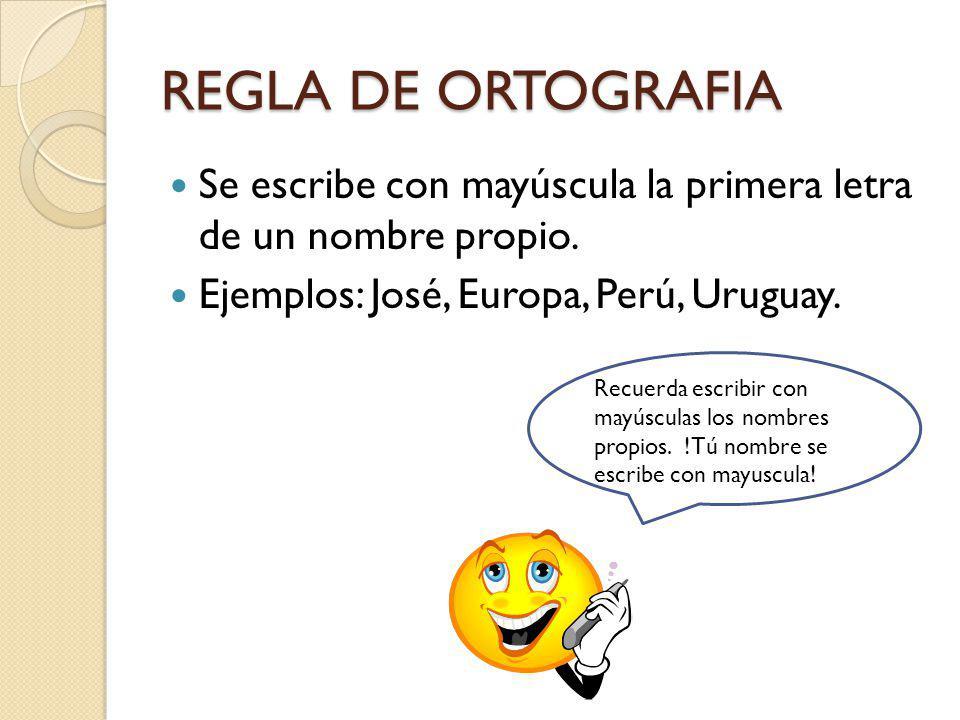 REGLA DE ORTOGRAFIA Se escribe con mayúscula la primera letra de un nombre propio. Ejemplos: José, Europa, Perú, Uruguay.
