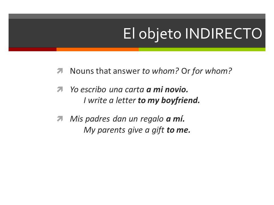 El objeto INDIRECTO Nouns that answer to whom Or for whom