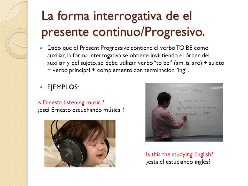 La forma interrogativa de el presente continuo/Progresivo.