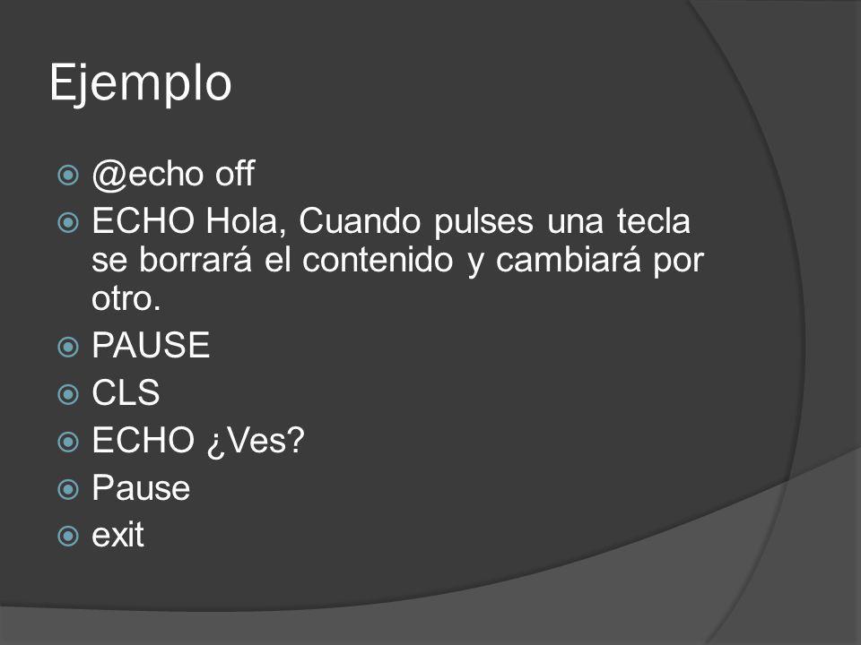 Ejemplo @echo off. ECHO Hola, Cuando pulses una tecla se borrará el contenido y cambiará por otro.