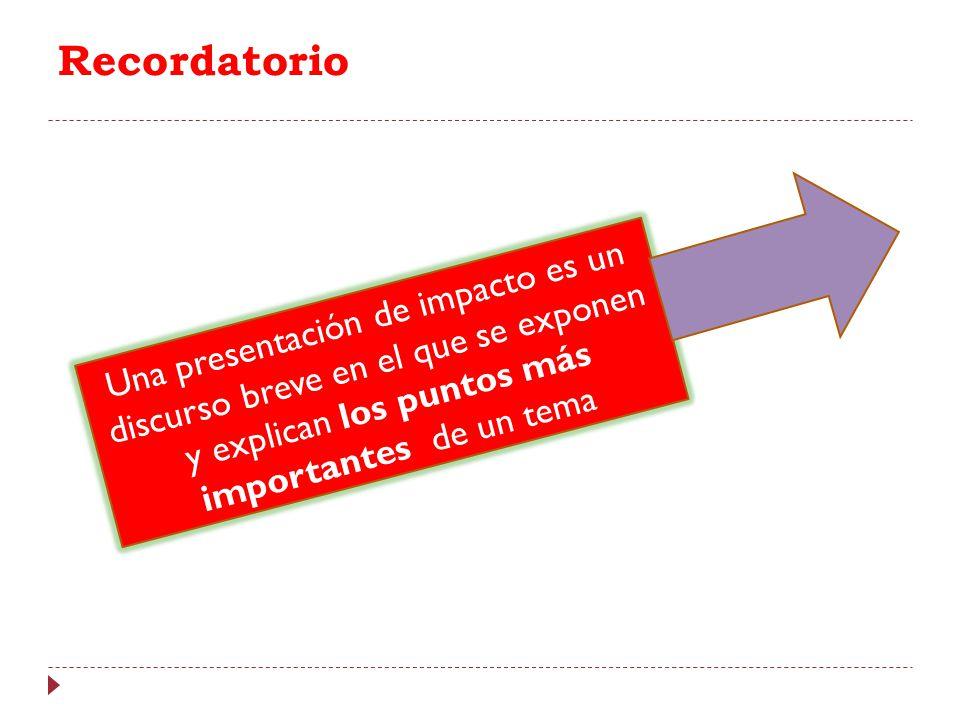 Recordatorio Una presentación de impacto es un discurso breve en el que se exponen y explican los puntos más importantes de un tema.