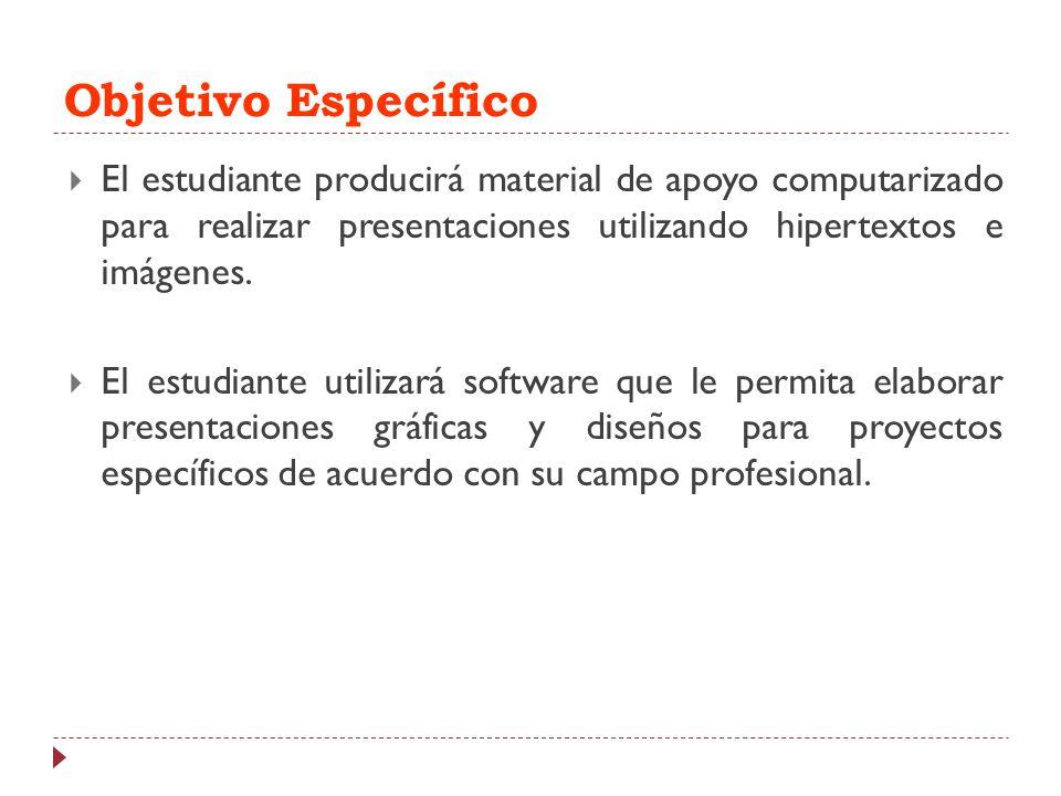 Objetivo Específico El estudiante producirá material de apoyo computarizado para realizar presentaciones utilizando hipertextos e imágenes.