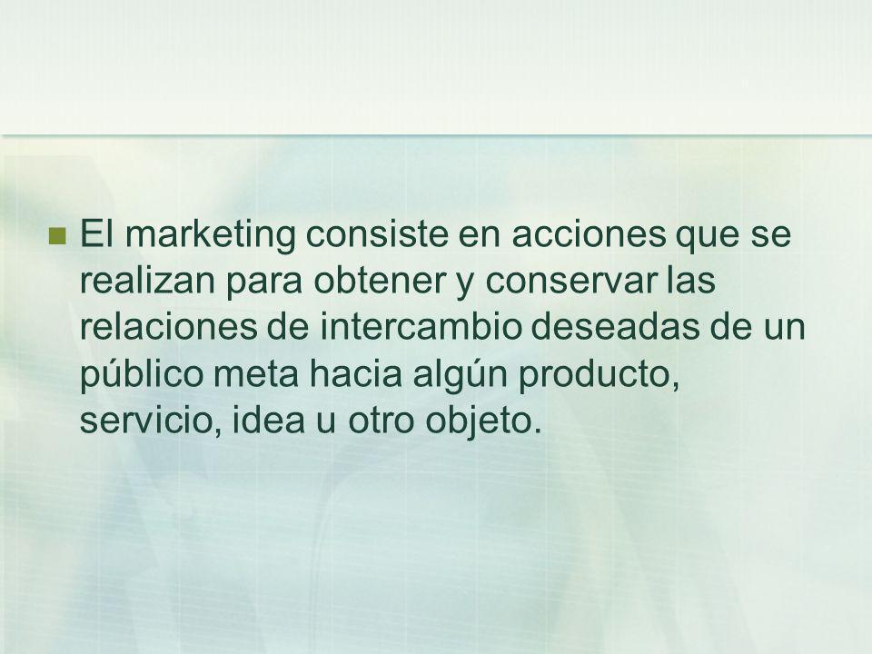 El marketing consiste en acciones que se realizan para obtener y conservar las relaciones de intercambio deseadas de un público meta hacia algún producto, servicio, idea u otro objeto.