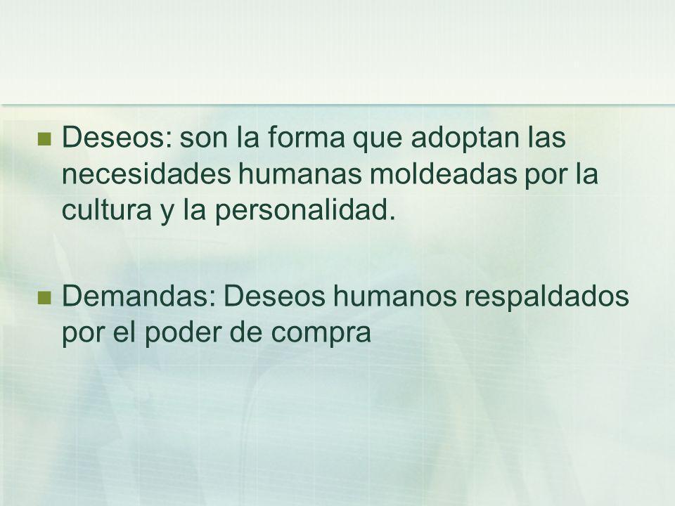 Deseos: son la forma que adoptan las necesidades humanas moldeadas por la cultura y la personalidad.